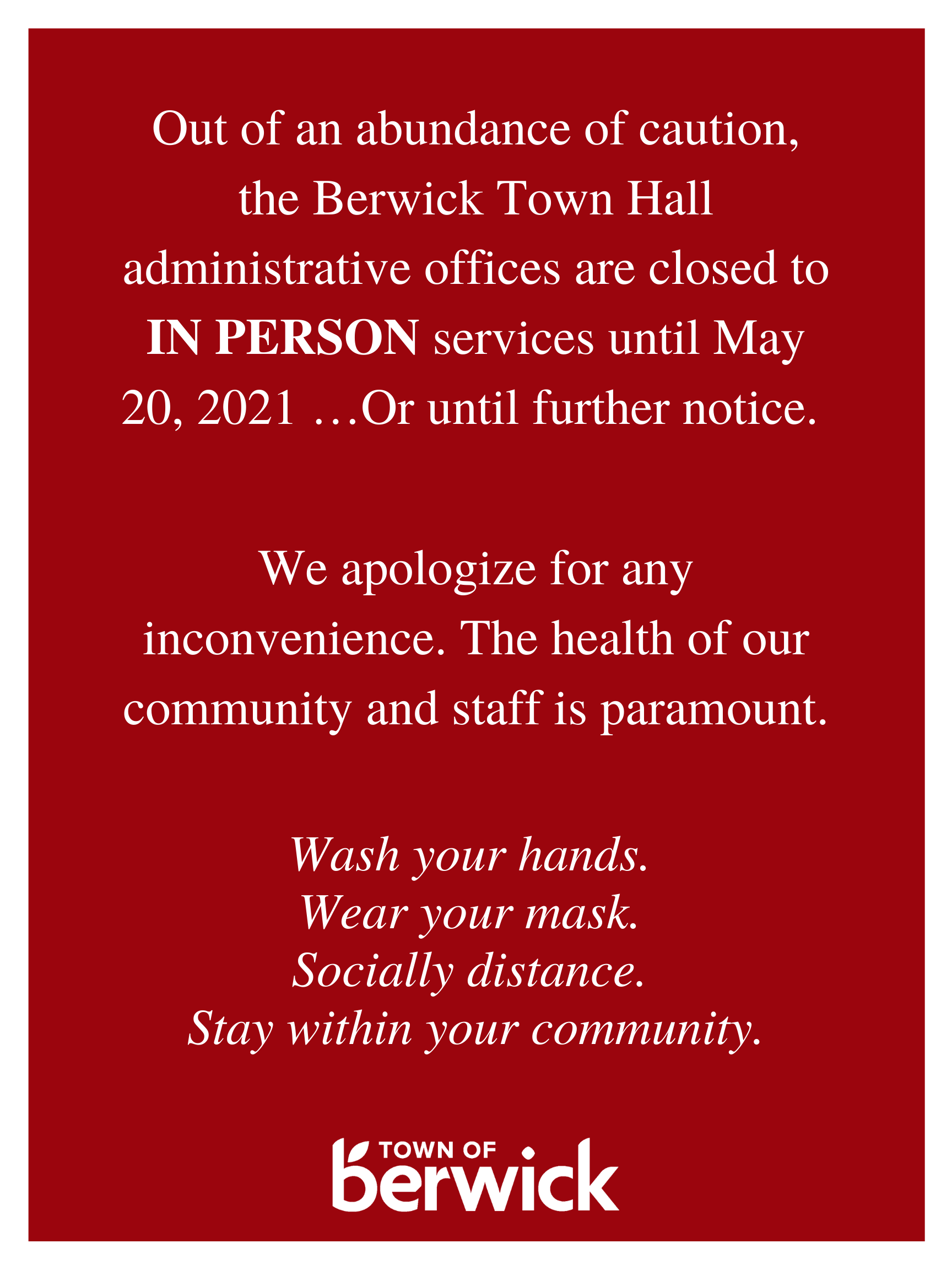 Out of an abundance of caution The Berwick Town Hall administrative offices are closed to IN PERSON services until May 20 2021 Or until further notice. 1